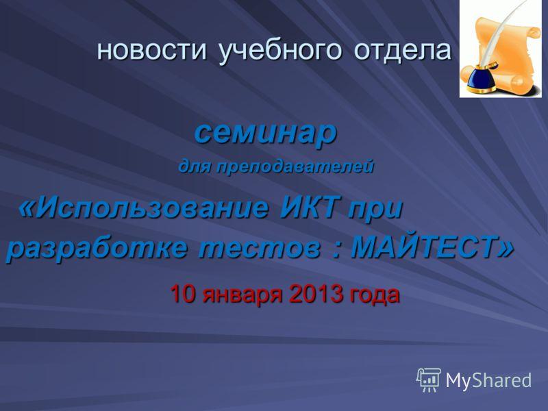 новости учебного отдела семинар семинар для преподавателей для преподавателей « Использование ИКТ при разработке тестов : МАЙТЕСТ » 10 января 2013 года 10 января 2013 года