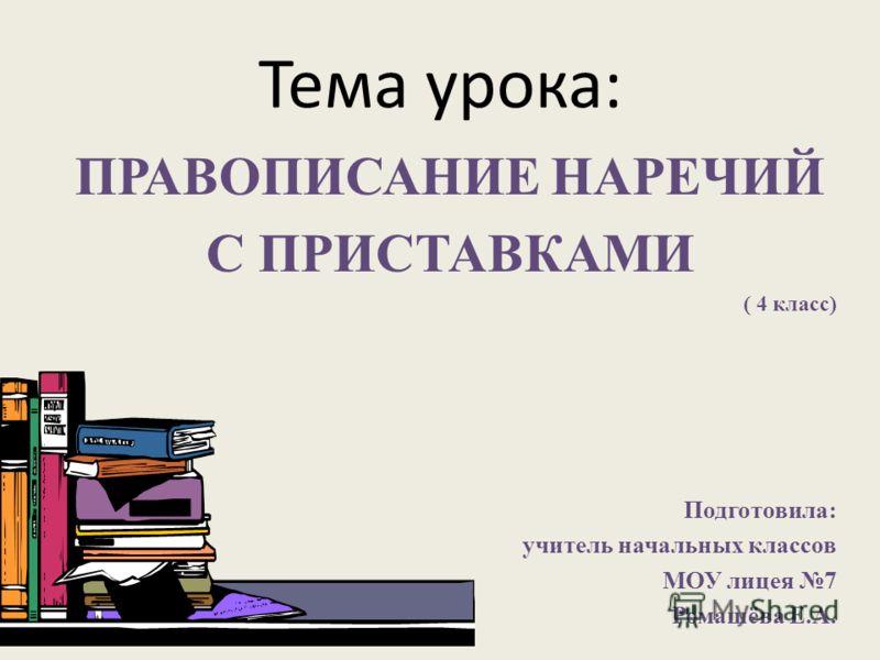 Тема урока: ПРАВОПИСАНИЕ НАРЕЧИЙ С ПРИСТАВКАМИ ( 4 класс) Подготовила: учитель начальных классов МОУ лицея 7 Ромашёва Е.А.