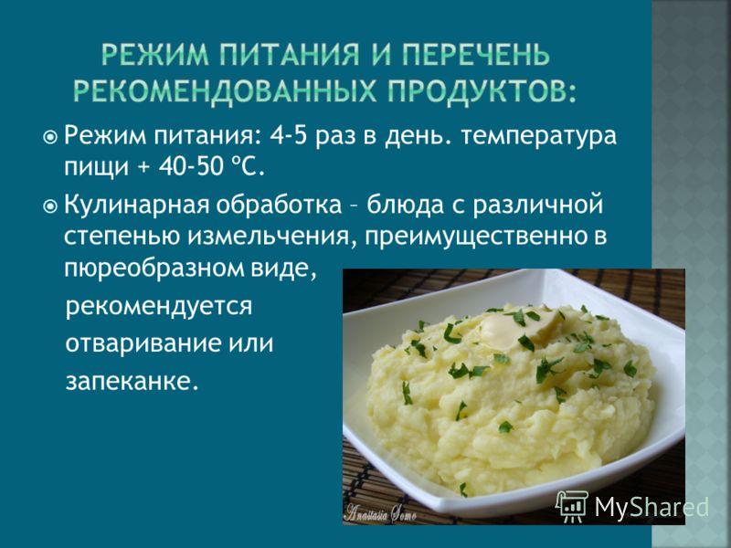 Режим питания: 4-5 раз в день. температура пищи + 40-50 ºС. Кулинарная обработка – блюда с различной степенью измельчения, преимущественно в пюреобразном виде, рекомендуется отваривание или запеканке.