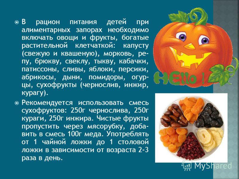 В рацион питания детей при алиментарных запорах необходимо включать овощи и фрукты, богатые растительной клетчаткой: капусту (свежую и квашеную), морковь, ре- пу, брюкву, свеклу, тыкву, кабачки, патиссоны, сливы, яблоки, персики, абрикосы, дыни, пом