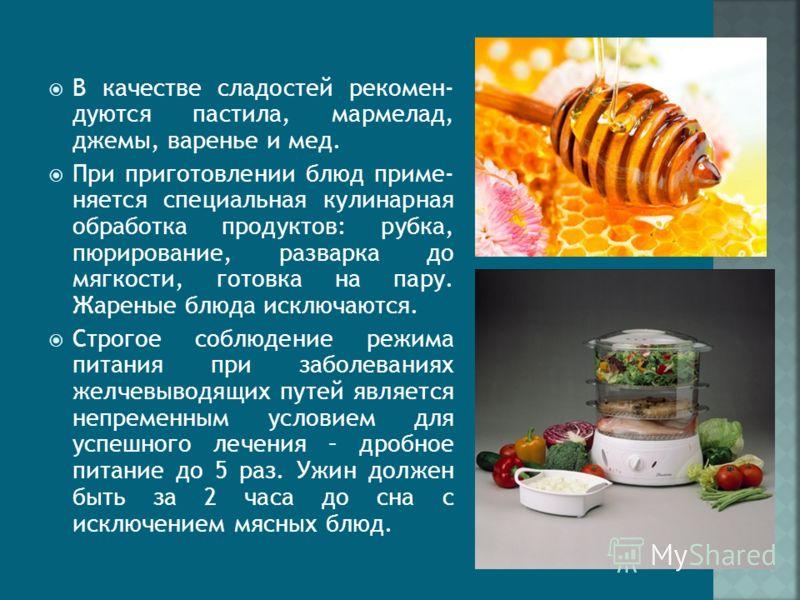 В качестве сладостей рекомен- дуются пастила, мармелад, джемы, варенье и мед. При приготовлении блюд приме- няется специальная кулинарная обработка продуктов: рубка, пюрирование, разварка до мягкости, готовка на пару. Жареные блюда исключаются. Строг