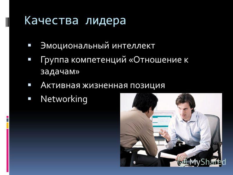 Качества лидера Эмоциональный интеллект Группа компетенций «Отношение к задачам» Активная жизненная позиция Networking