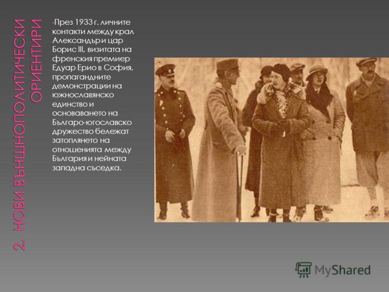 През 1933 г. личните контакти между крал Александър и цар Борис III, визитата на френския премиер Едуар Ерио в София, пропагандните демонстрации на южнославянско единство и основаването на Българо-югославско дружество бележат затоплянето на отношения
