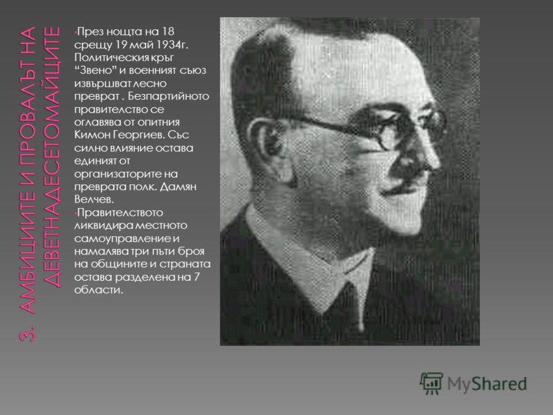 През нощта на 18 срещу 19 май 1934г. Политическия кръг Звено и военният съюз извършват лесно преврат. Безпартийното правителство се оглавява от опитния Кимон Георгиев. Със силно влияние остава единият от организаторите на преврата полк. Дамян Велчев.