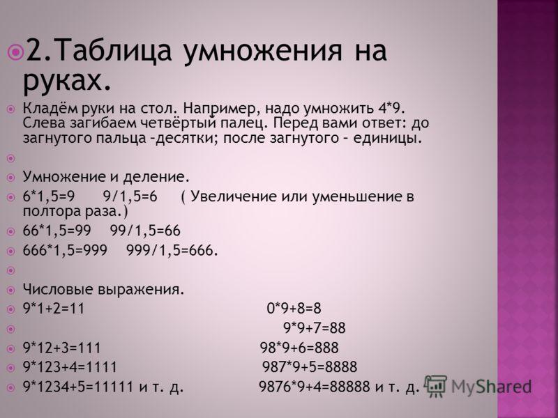 2.Таблица умножения на руках. Кладём руки на стол. Например, надо умножить 4*9. Слева загибаем четвёртый палец. Перед вами ответ: до загнутого пальца –десятки; после загнутого – единицы. Умножение и деление. 6*1,5=9 9/1,5=6 ( Увеличение или уменьшени