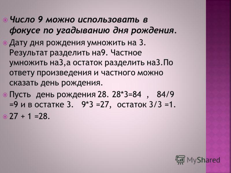 Число 9 можно использовать в фокусе по угадыванию дня рождения. Дату дня рождения умножить на 3. Результат разделить на9. Частное умножить на3,а остаток разделить на3.По ответу произведения и частного можно сказать день рождения. Пусть день рождения
