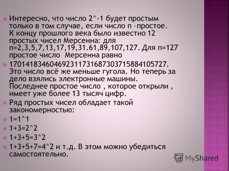 Интересно, что число 2^-1 будет простым только в том случае, если число n –простое. К концу прошлого века было известно 12 простых чисел Мерсенна: для n=2,3,5,7,13,17,19,31.61,89,107,127. Для n=127 простое число Мерсенна равно 17014183460469231173168