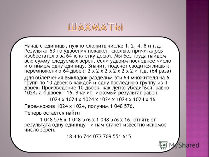 Начав с единицы, нужно сложить числа: 1, 2, 4, 8 и т.д. Результат 63-го удвоения покажет, сколько причиталось изобретателю за 64-ю клетку доски. Мы без труда найдём всю сумму следуемых зёрен, если удвоим последнее число и отнимем одну единицу. Значит