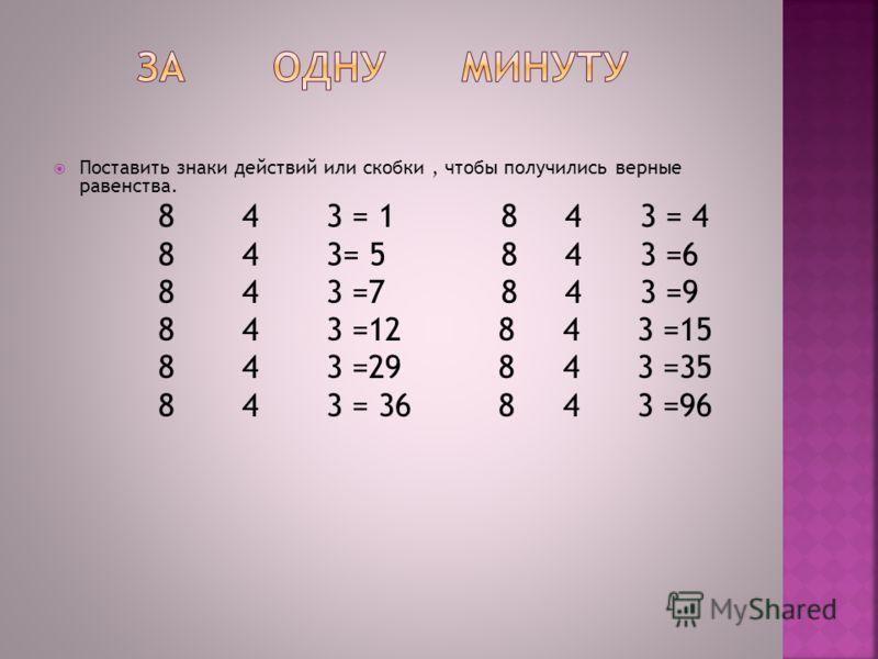 Поставить знаки действий или скобки, чтобы получились верные равенства. 8 4 3 = 1 8 4 3 = 4 8 4 3= 5 8 4 3 =6 8 4 3 =7 8 4 3 =9 8 4 3 =12 8 4 3 =15 8 4 3 =29 8 4 3 =35 8 4 3 = 36 8 4 3 =96