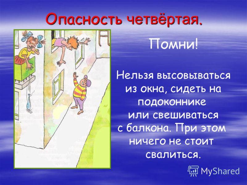 Помни! Нельзя высовываться из окна, сидеть на подоконнике или свешиваться с балкона. При этом ничего не стоит свалиться. Опасность четвёртая.