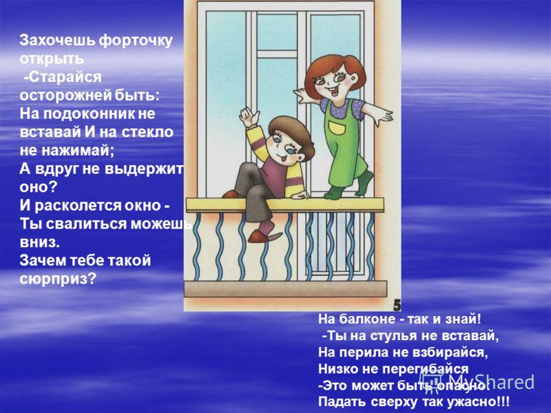 Захочешь форточку открыть -Старайся осторожней быть: На подоконник не вставай И на стекло не нажимай; А вдруг не выдержит оно? И расколется окно - Ты свалиться можешь вниз. Зачем тебе такой сюрприз? На балконе - так и знай! -Ты на стулья не вставай,