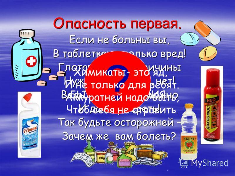 Опасность первая. Если не больны вы, В таблетках – только вред! Глотать их без причины Нужды, поверьте, нет! Ведь отравиться можно И даже умереть! Так будьте осторожней – Зачем же вам болеть? ЛЕКАРСТВА И БЫТОВАЯ ХИМИЯ ? Химикаты- это яд, И не только