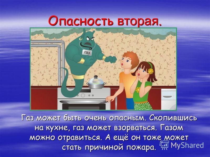 Опасность вторая. Газ может быть очень опасным. Скопившись на кухне, газ может взорваться. Газом можно отравиться. А ещё он тоже может стать причиной пожара.