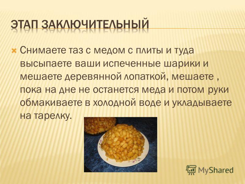 Снимаете таз с медом с плиты и туда высыпаете ваши испеченные шарики и мешаете деревянной лопаткой, мешаете, пока на дне не останется меда и потом руки обмакиваете в холодной воде и укладываете на тарелку.