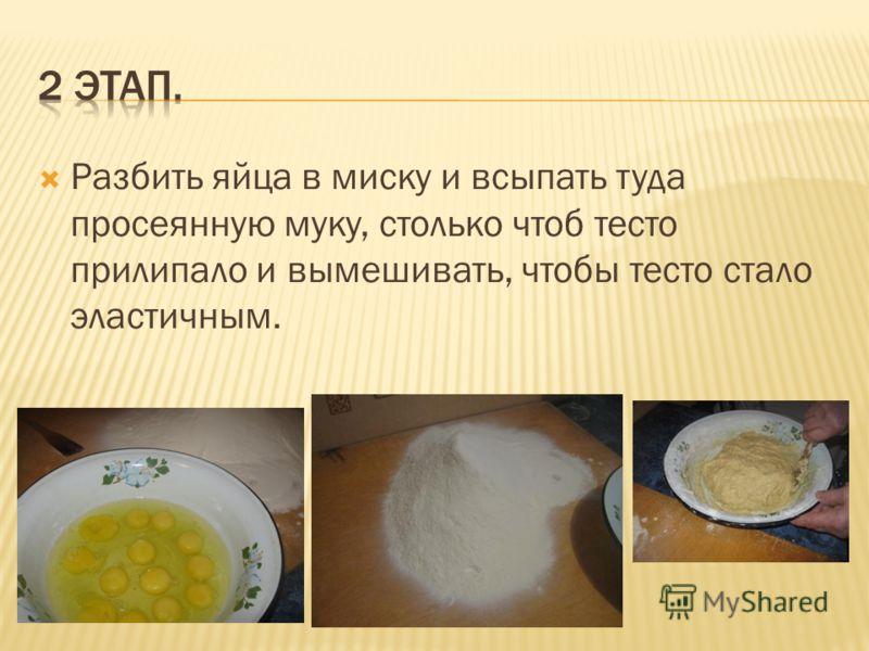 Разбить яйца в миску и всыпать туда просеянную муку, столько чтоб тесто прилипало и вымешивать, чтобы тесто стало эластичным.