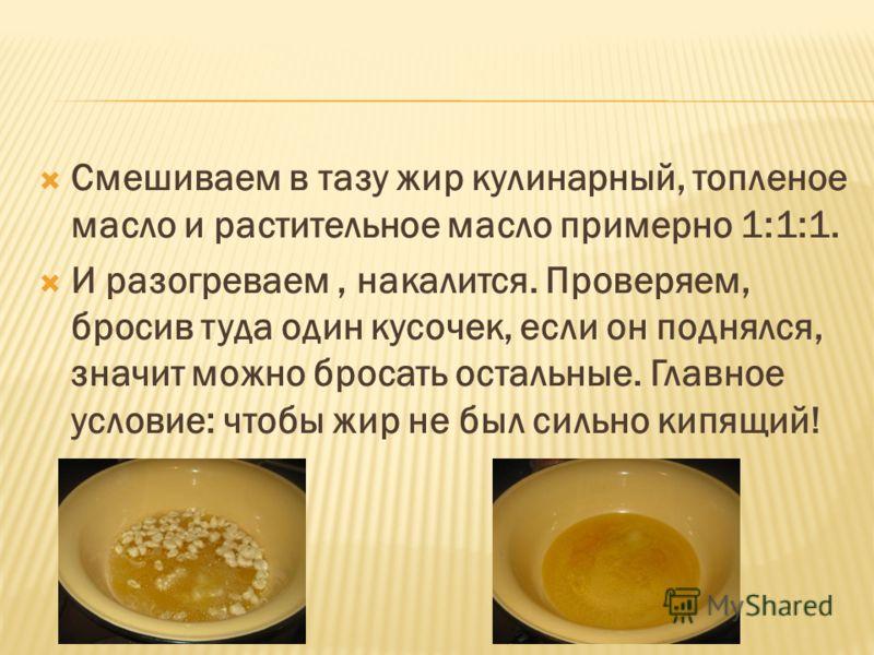 Смешиваем в тазу жир кулинарный, топленое масло и растительное масло примерно 1:1:1. И разогреваем, накалится. Проверяем, бросив туда один кусочек, если он поднялся, значит можно бросать остальные. Главное условие: чтобы жир не был сильно кипящий!