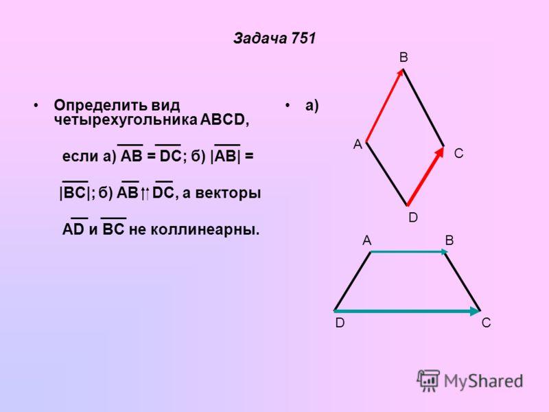Задача 751 Определить вид четырехугольника ABCD, ___ ___ ___ если а) AB = DC; б) |AB| = ___ __ __ |BC|; б) AB DC, а векторы __ ___ AD и BC не коллинеарный. а) A B C D AB CD