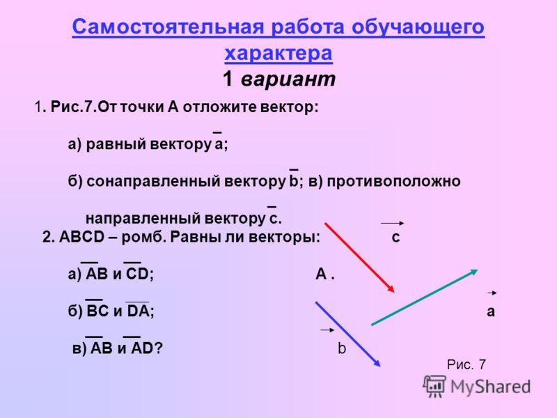 Самостоятельная работа обучающего характера 1 вариант 1. Рис.7. От точки А отложите вектор: _ а) равный вектору а; _ б) сонаправленный вектору b; в) противоположно _ направленный вектору с. 2. ABCD – ромб. Равны ли векторы: с __ __ а) AB и CD; А. __
