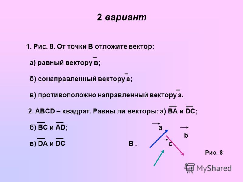 2 вариант 1. Рис. 8. От точки В отложите вектор: _ а) равный вектору в; _ б) сонаправленный вектору а; _ в) противоположно направленный вектору а. __ __ 2. ABCD – квадрат. Равны ли векторы: а) BA и DC; __ __ б) BC и AD; а __ __ b в) DA и DC В. с Рис.