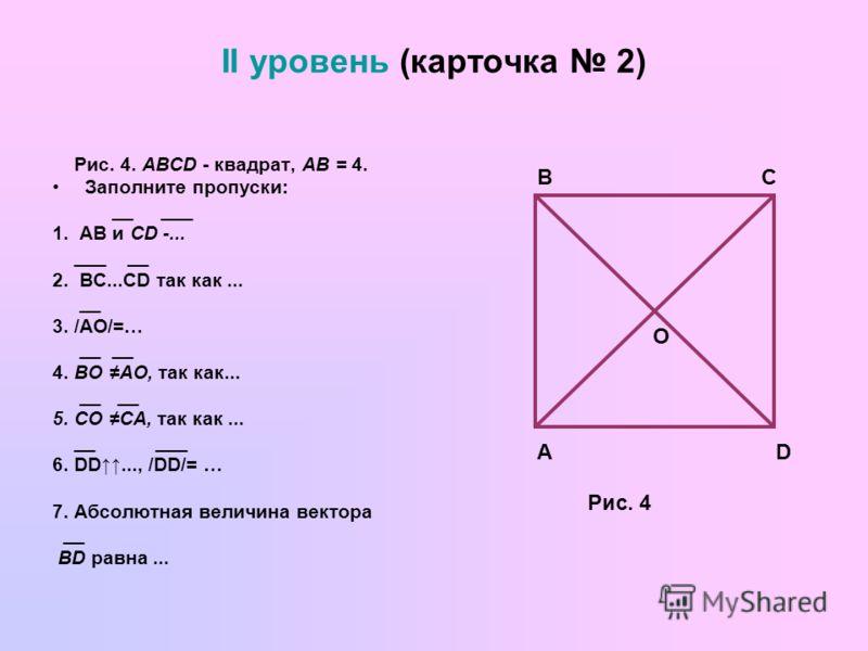 II уровень (карточка 2) Рис. 4. ABCD - квадрат, АВ = 4. Заполните пропуски: __ ___ 1. АВ и CD -... ___ __ 2. ВС...СD так как... __ 3. /АО/=… __ __ 4. ВО АО, так как... __ __ 5. СО СА, так как... __ ___ 6. DD..., /DD/= … 7. Абсолютная величина вектора