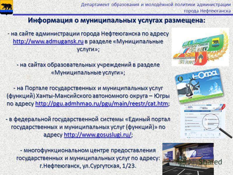 Департамент образования и молодёжной политики администрации города Нефтеюганска 7 на сайте администрации города Нефтеюганска по адресу http://www.admugansk.ru в разделе «Муниципальные услуги»; - на сайтах образовательных учреждений в разделе «Муницип