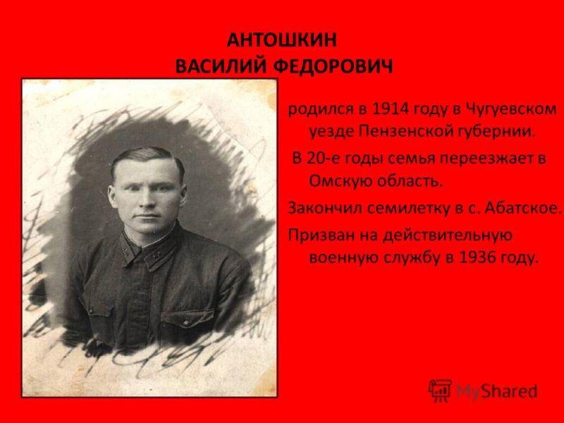 АНТОШКИН ВАСИЛИЙ ФЕДОРОВИЧ родился в 1914 году в Чугуевском уезде Пензенской губернии. В 20-е годы семья переезжает в Омскую область. Закончил семилетку в с. Абатское. Призван на действительную военную службу в 1936 году.
