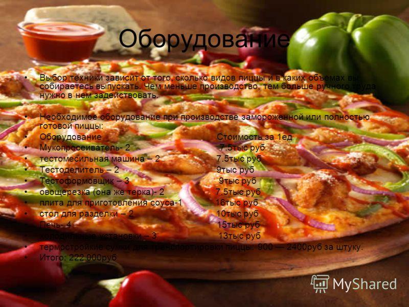 Оборудование Выбор техники зависит от того, сколько видов пиццы и в каких объемах вы собираетесь выпускать. Чем меньше производство, тем больше ручного труда нужно в нем задействовать. Необходимое оборудование при производстве замороженной или полнос