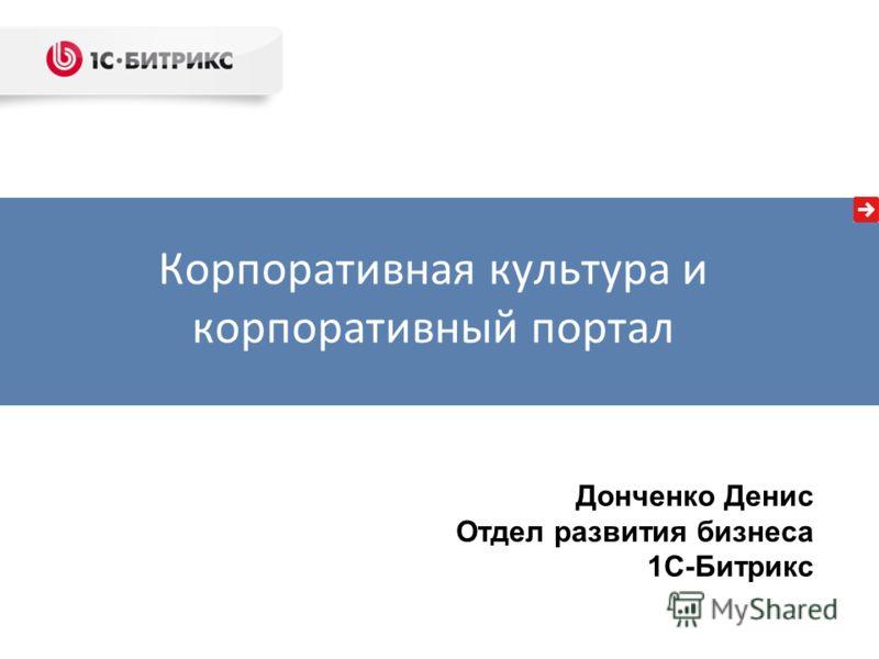 Донченко Денис Отдел развития бизнеса 1С-Битрикс Корпоративная культура и корпоративный портал