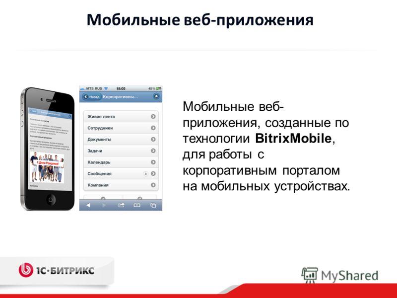 Мобильные веб-приложения Мобильные веб- приложения, созданные по технологии BitrixMobile, для работы с корпоративным порталом на мобильных устройствах.