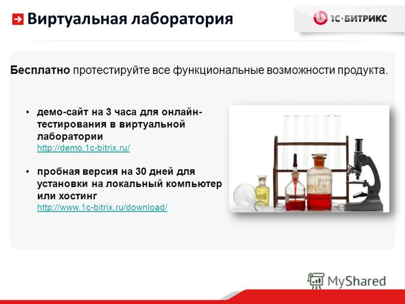 Виртуальная лаборатория Бесплатно протестируйте все функциональные возможности продукта. демо-сайт на 3 часа для онлайн- тестирования в виртуальной лаборатории http://demo.1c-bitrix.ru/ пробная версия на 30 дней для установки на локальный компьютер и