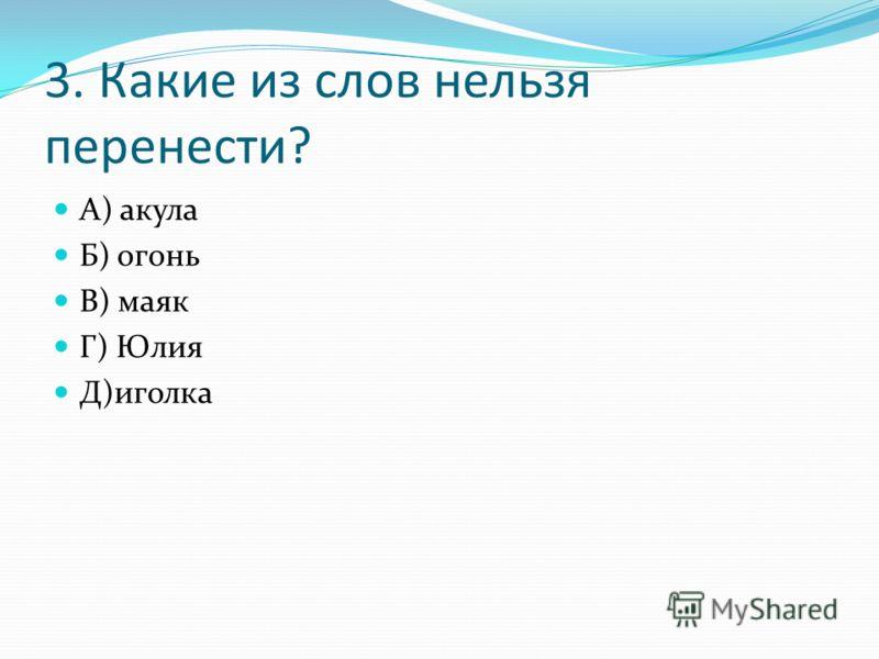 3. Какие из слов нельзя перенести? А) акула Б) огонь В) маяк Г) Юлия Д)иголка