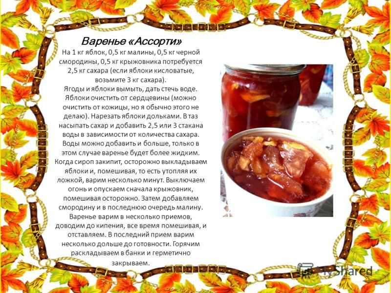 Варенье «Ассорти» На 1 кг яблок, 0,5 кг малины, 0,5 кг черной смородины, 0,5 кг крыжовника потребуется 2,5 кг сахара (если яблоки кисловатые, возьмите 3 кг сахара). Ягоды и яблоки вымыть, дать стечь воде. Яблоки очистить от сердцевины (можно очистить