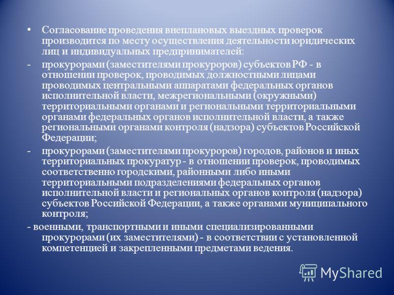Согласование проведения внеплановых выездных проверок производится по месту осуществления деятельности юридических лиц и индивидуальных предпринимателей: -прокурорами (заместителями прокуроров) субъектов РФ - в отношении проверок, проводимых должност