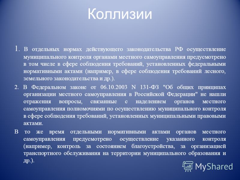Коллизии 1. В отдельных нормах действующего законодательства РФ осуществление муниципального контроля органами местного самоуправления предусмотрено в том числе в сфере соблюдения требований, установленных федеральными нормативными актами (например,