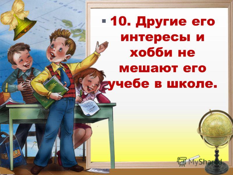 10. Другие его интересы и хобби не мешают его учебе в школе.