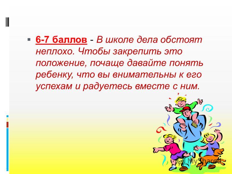 6-7 баллов - В школе дела обстоят неплохо. Чтобы закрепить это положение, почаще давайте понять ребенку, что вы внимательны к его успехам и радуетесь вместе с ним.