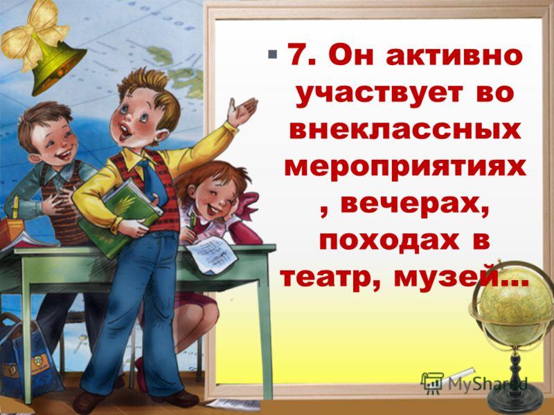 7. Он активно участвует во внеклассных мероприятиях, вечерах, походах в театр, музей…