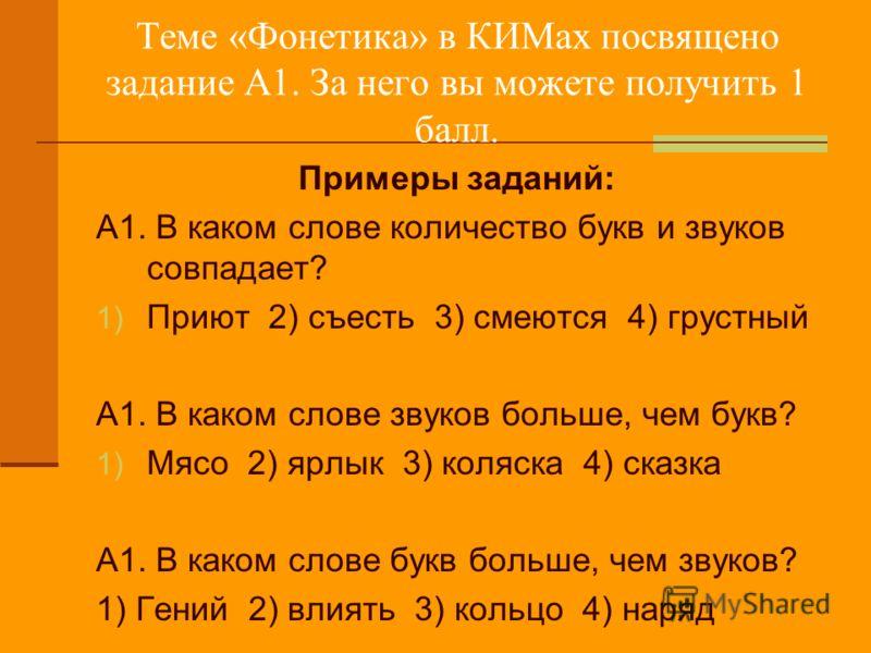 Теме «Фонетика» в КИМах посвящено задание А1. За него вы можете получить 1 балл. Примеры заданий: А1. В каком слове количество букв и звуков совпадает? 1) Приют 2) съесть 3) смеются 4) грустный А1. В каком слове звуков больше, чем букв? 1) Мясо 2) яр