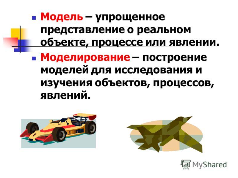 Модель – упрощенное представление о реальном объекте, процессе или явлении. Моделирование – построение моделей для исследования и изучения объектов, процессов, явлений.