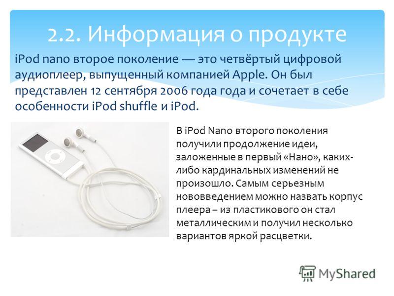 iPod nano второе поколение это четвёртый цифровой аудиоплеер, выпущенный компанией Apple. Он был представлен 12 сентября 2006 года года и сочетает в себе особенности iPod shuffle и iPod. 2.2. Информация о продукте В iPod Nano второго поколения получи