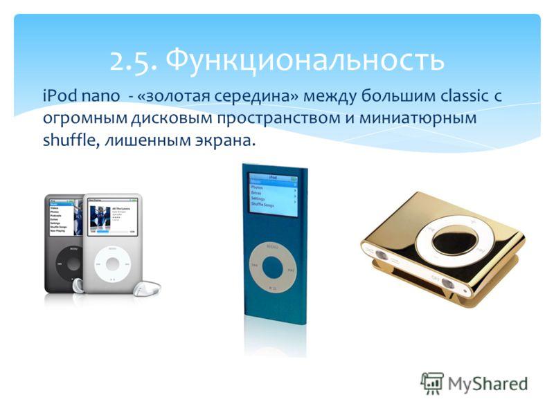 iPod nano - «золотая середина» между большим classic с огромным дисковым пространством и миниатюрным shuffle, лишенным экрана. 2.5. Функциональность