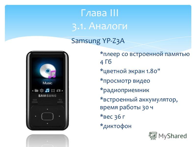 *плеер со встроенной памятью 4 Гб *цветной экран 1.80 *просмотр видео *радиоприемник *встроенный аккумулятор, время работы 30 ч *вес 36 г *диктофон Глава III 3.1. Аналоги Samsung YP-Z3A