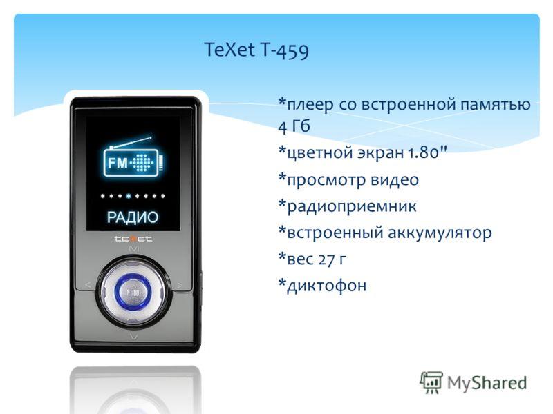 *плеер со встроенной памятью 4 Гб *цветной экран 1.80 *просмотр видео *радиоприемник *встроенный аккумулятор *вес 27 г *диктофон TeXet T-459