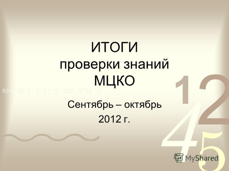ИТОГИ проверки знаний МЦКО Сентябрь – октябрь 2012 г.