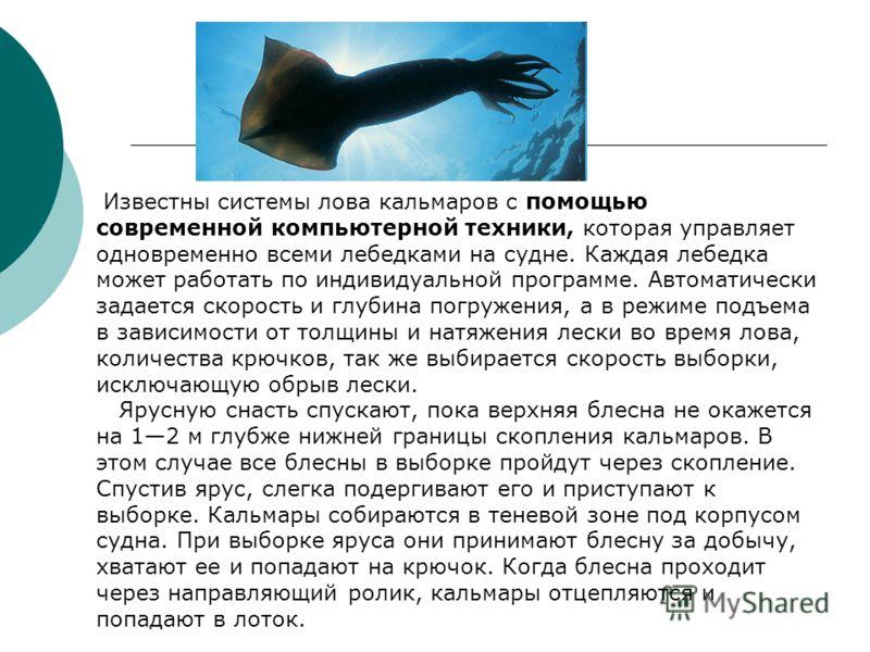 Известны системы лова кальмаров с помощью современной компьютерной техники, которая управляет одновременно всеми лебедками на судне. Каждая лебедка может работать по индивидуальной программе. Автоматически задается скорость и глубина погружения, а в