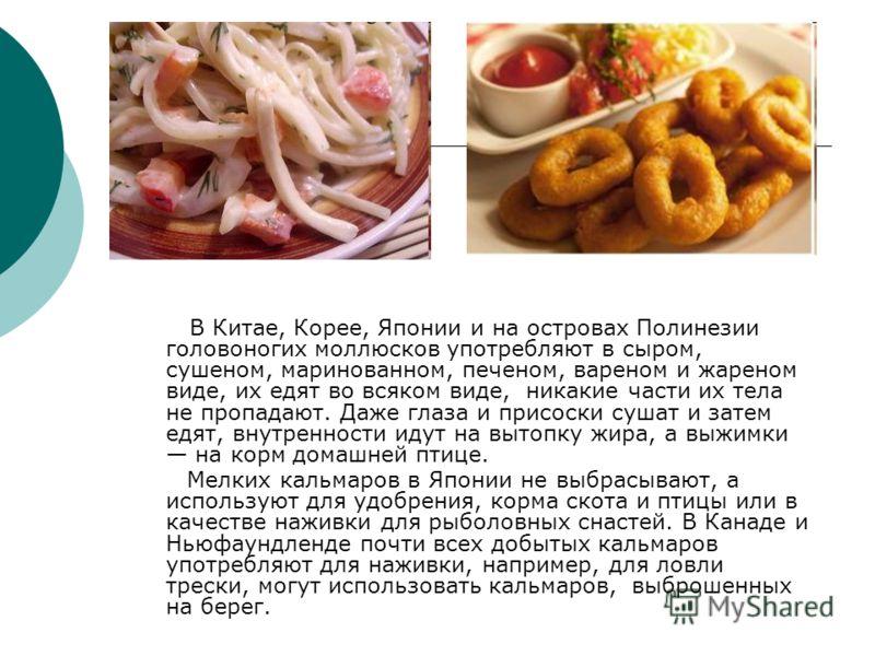 В Китае, Корее, Японии и на островах Полинезии головоногих моллюсков употребляют в сыром, сушеном, маринованном, печеном, вареном и жареном виде, их едят во всяком виде, никакие части их тела не пропадают. Даже глаза и присоски сушат и затем едят, вн