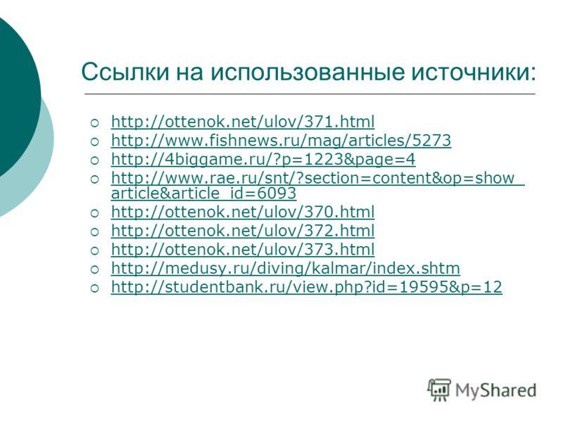 Ссылки на использованные источники: http://ottenok.net/ulov/371.html http://www.fishnews.ru/mag/articles/5273 http://4biggame.ru/?p=1223&page=4 http://www.rae.ru/snt/?section=content&op=show_ article&article_id=6093 http://www.rae.ru/snt/?section=con