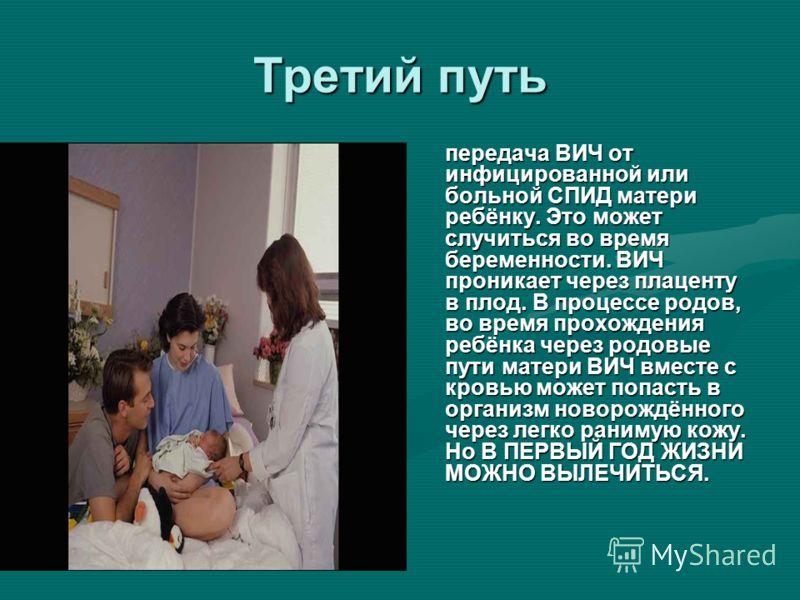 Третий путь передача ВИЧ от инфицированной или больной СПИД матери ребёнку. Это может случиться во время беременности. ВИЧ проникает через плаценту в плод. В процессе родов, во время прохождения ребёнка через родовые пути матери ВИЧ вместе с кровью м