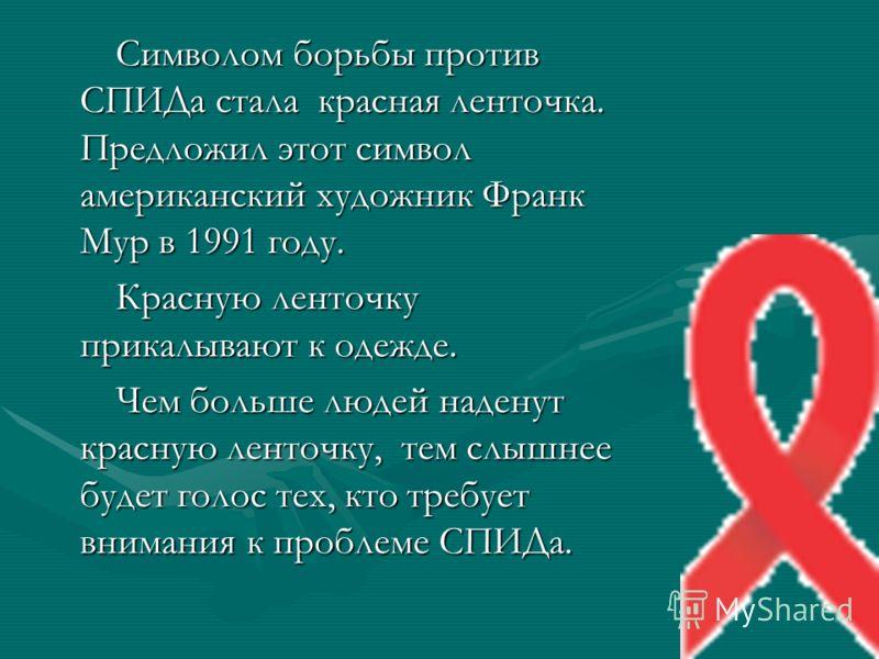 Символом борьбы против СПИДа стала красная ленточка. Предложил этот символ американский художник Франк Мур в 1991 году. Символом борьбы против СПИДа стала красная ленточка. Предложил этот символ американский художник Франк Мур в 1991 году. Красную ле