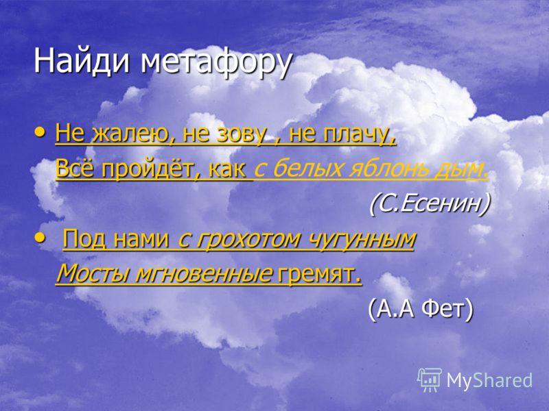 Найди метафору Не жалею, не зову, не плачу, Не жалею, не зову, не плачу, Не жалею, не зову, не плачу, Не жалею, не зову, не плачу, Всё пройдёт, как Всё пройдёт, как с белых яблонь дым. (С.Есенин) (С.Есенин) Под нами с грохотом чугунным Под нами с гро